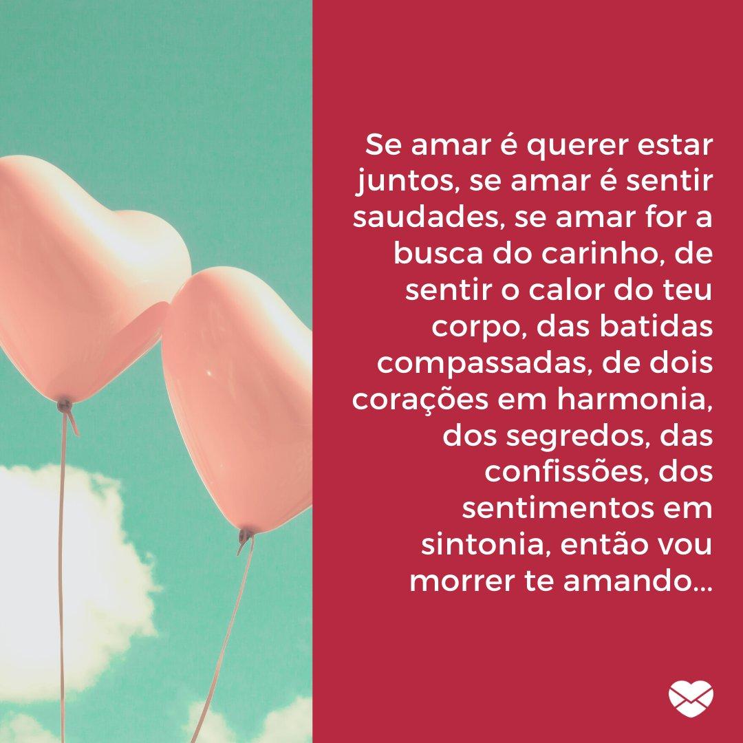 'Se amar é querer estar juntos, se amar é sentir saudades, se amar for a busca do carinho, de sentir o calor do teu corpo, das batidas compassadas, de dois corações em harmonia, dos segredos, das confissões, dos sentimentos em sintonia, então vou morrer te amando...' -Mensagens de Amor