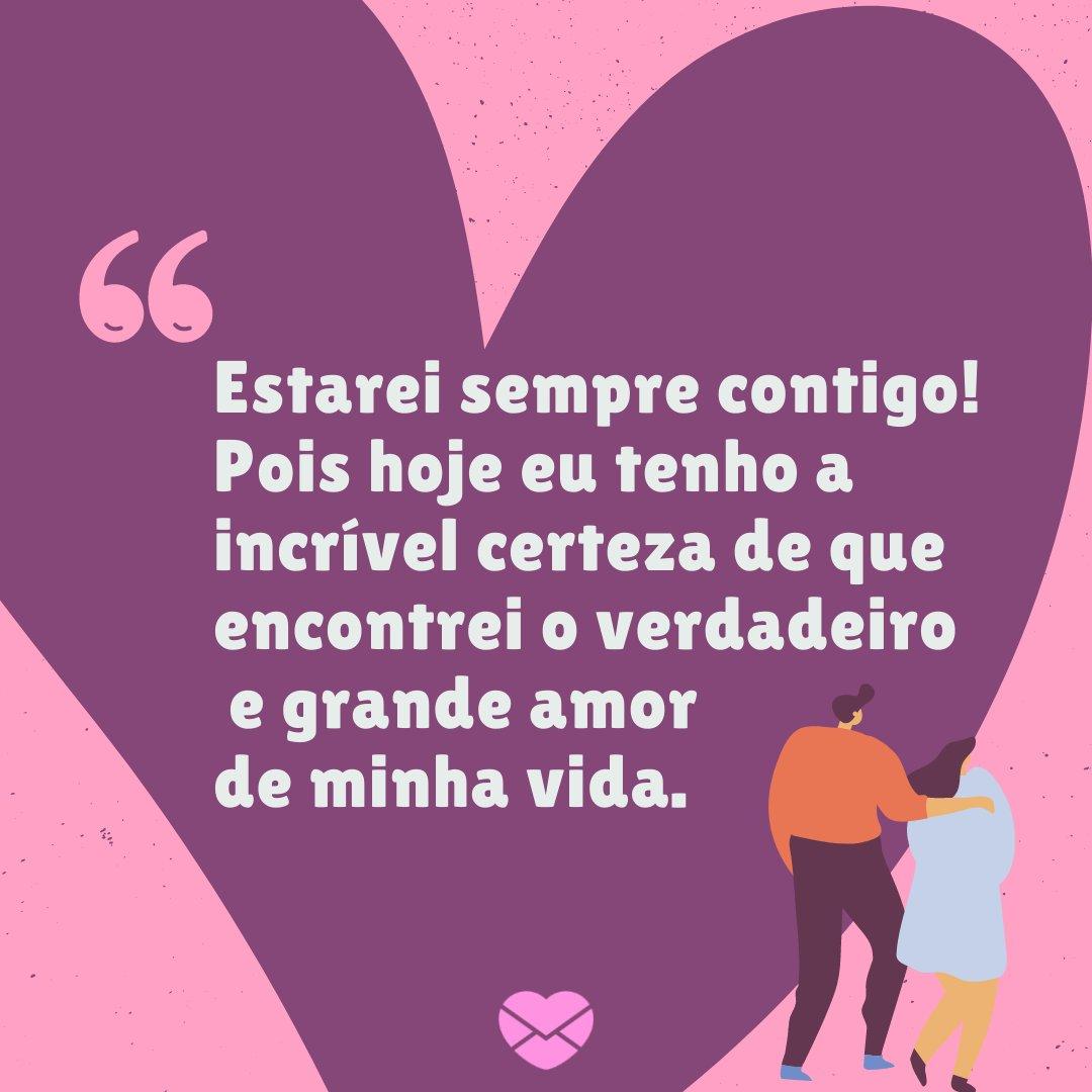 'Estarei sempre contigo! Pois hoje eu tenho a incrível certeza de que encontrei o verdadeiro e grande amor de minha vida.' - Mensagens de Amor