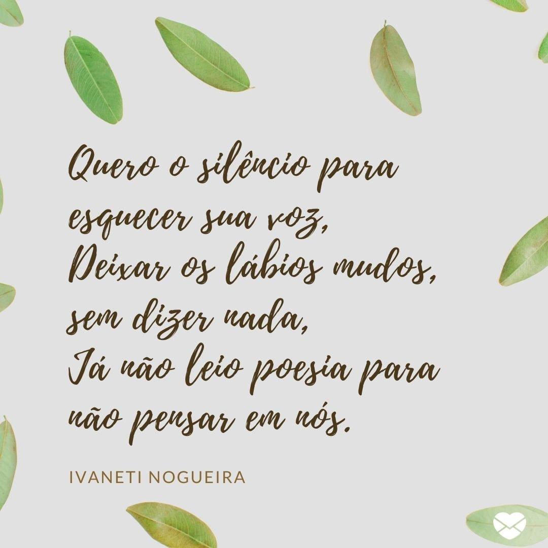 'Quero o silêncio para esquecer sua voz, Deixar os lábios mudos, sem dizer nada, Já não leio poesia para não pensar em nós.' -Mensagens de Amor