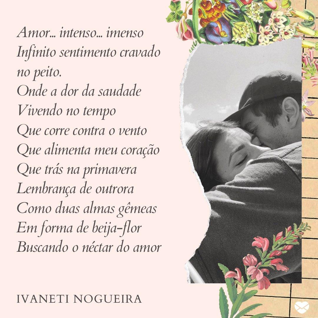 'Amor... intenso... imenso  Infinito sentimento cravado no peito.  Onde a dor da saudade  Vivendo no tempo  Que corre contra o vento  Que alimenta meu coração  Que trás na primavera  Lembrança de outrora  Como duas almas gêmeas  Em forma de beija-flor  Buscando o néctar do amor ' -Mensagens de Amor