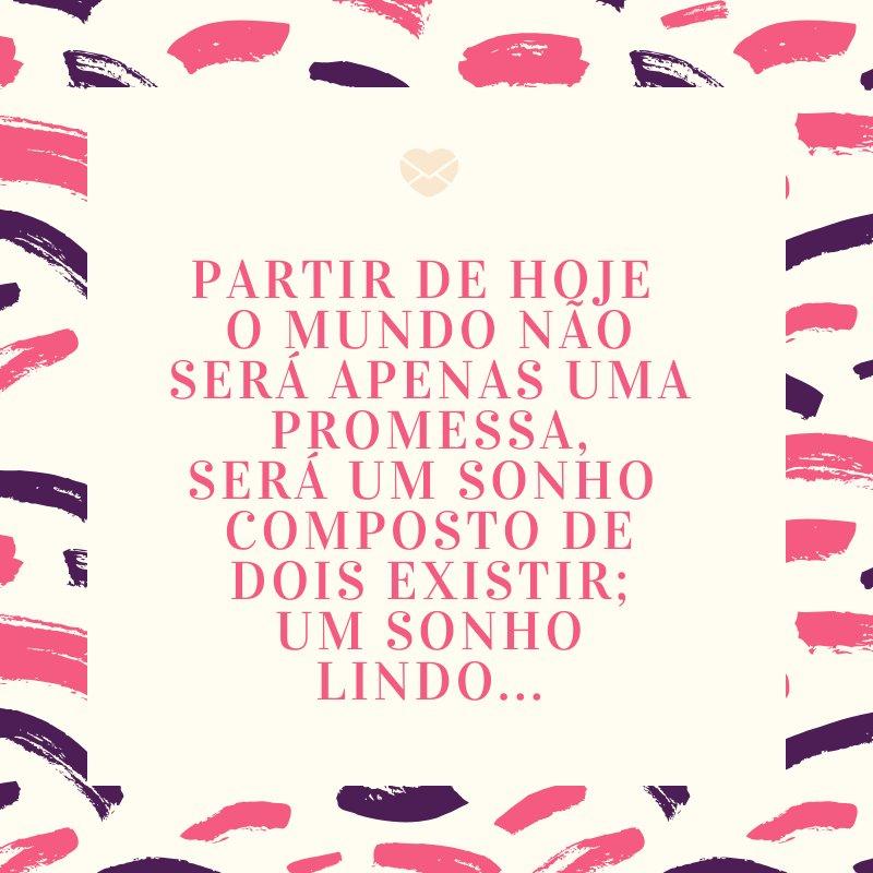 'Partir de hoje  O mundo não será apenas uma promessa, Será um sonho  Composto de dois existir; Um sonho lindo...' -Mensagens para Casamento