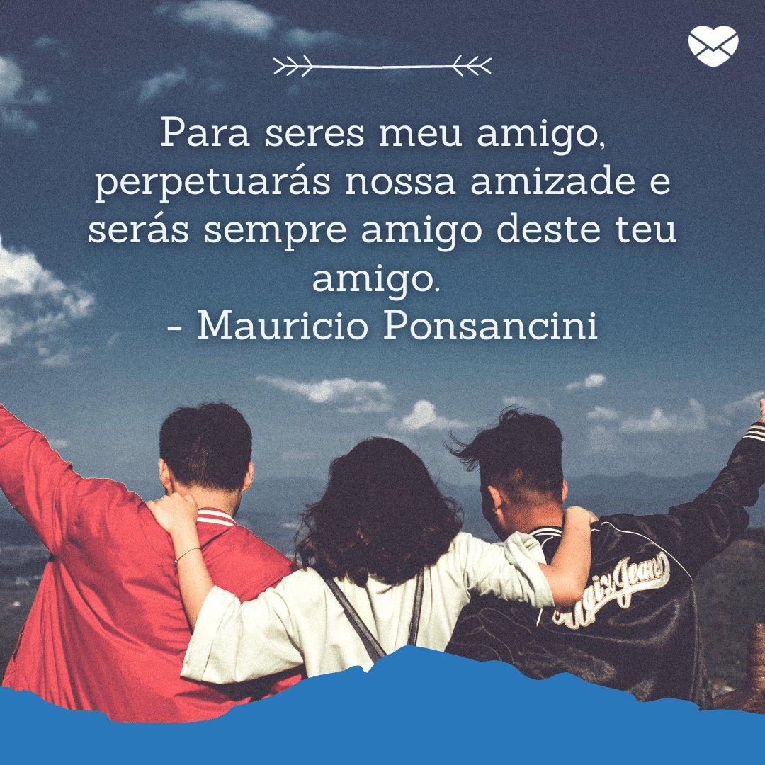 'Para seres meu amigo, perpetuarás nossa amizade e serás sempre amigo deste teu amigo.  - Mauricio Ponsancini' - Mensagens de carinho