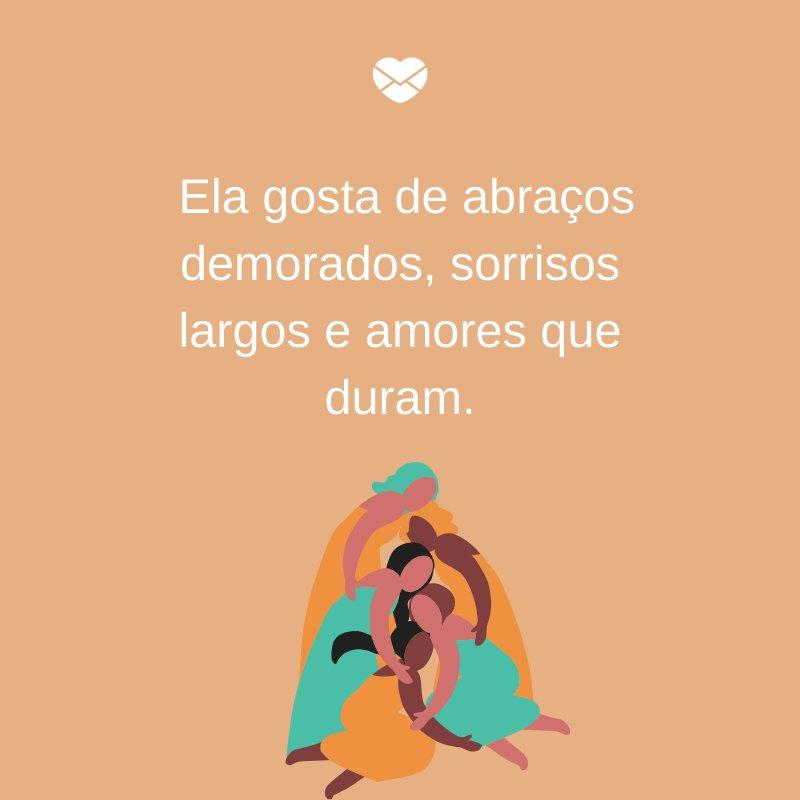 'Ela gosta de abraços demorados, sorrisos largos e amores que duram.' -  Dia Internacional da mulher, dia 8 de março