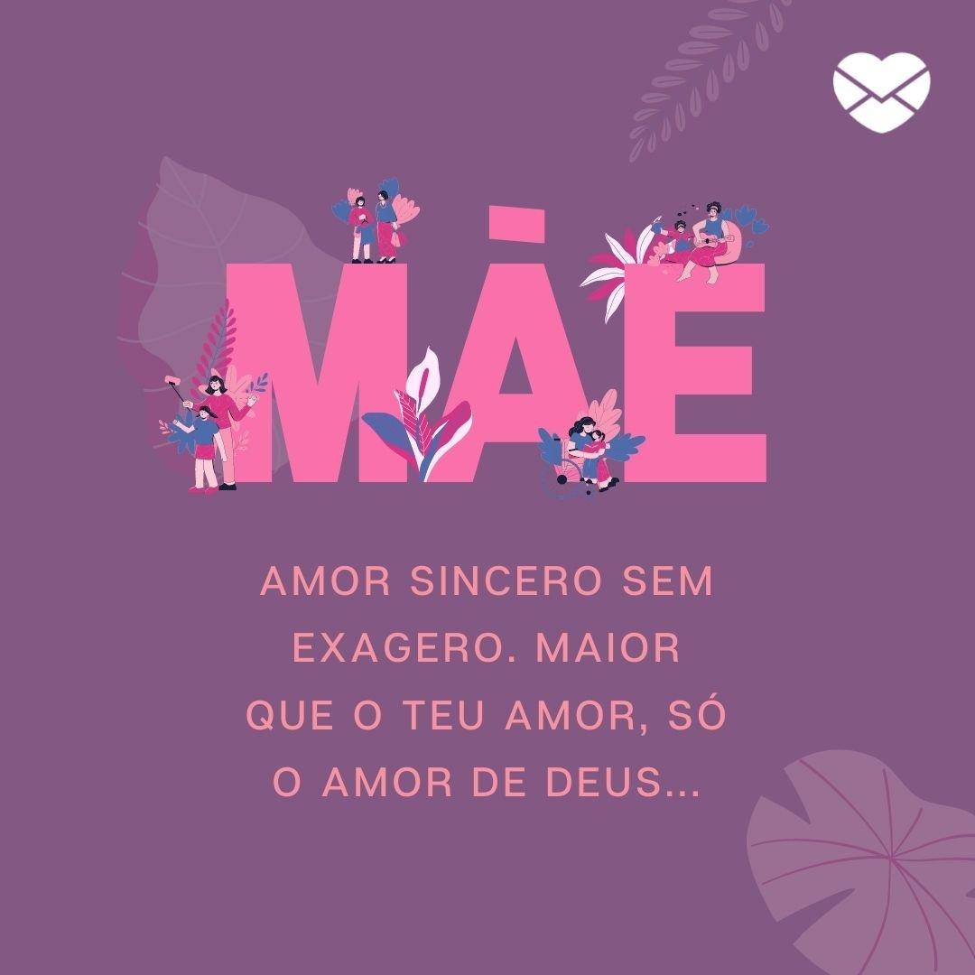'Mãe, amor sincero sem exagero. Maior que o teu amor, só o amor de Deus...' - Especial dia das mães