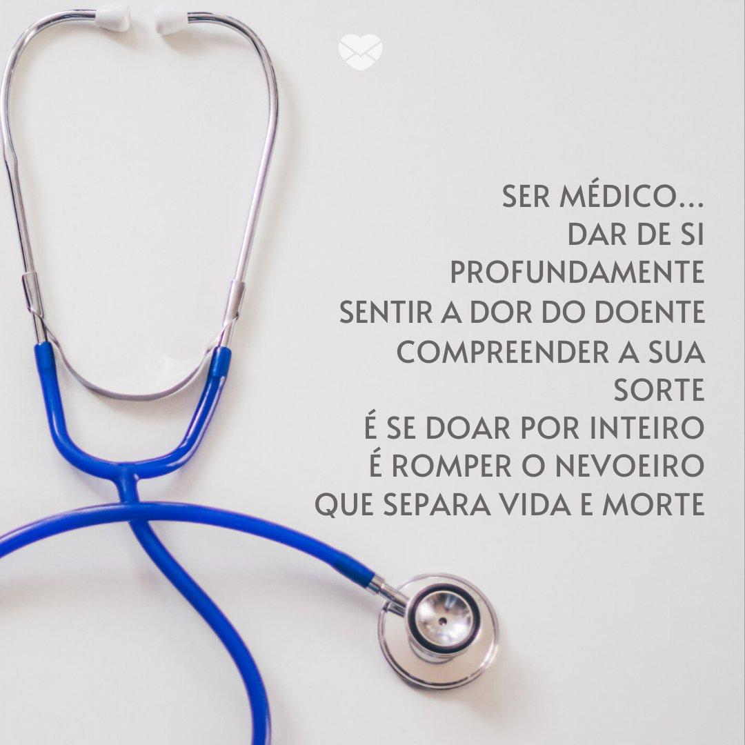 'Ser Médico... dar de si profundamente sentir a dor do doente compreender a sua sorte é se doar por inteiro é romper o nevoeiro que separa vida e morte' -Mensagens, homenagens e frases para Dia do Médico