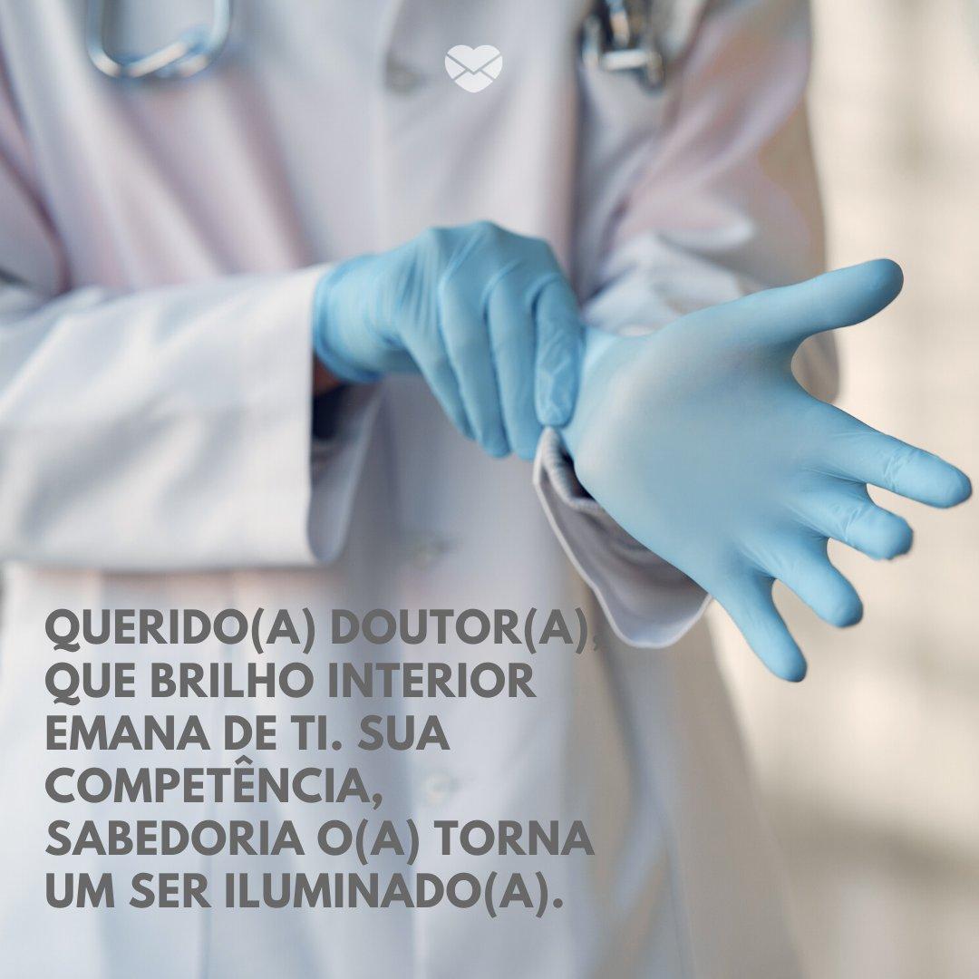 'Querido(a) doutor(a), que brilho interior emana de ti. Sua competência, sabedoria o(a) torna um ser iluminado(a). ' - Mensagens, homenagens e frases para Dia do Médico