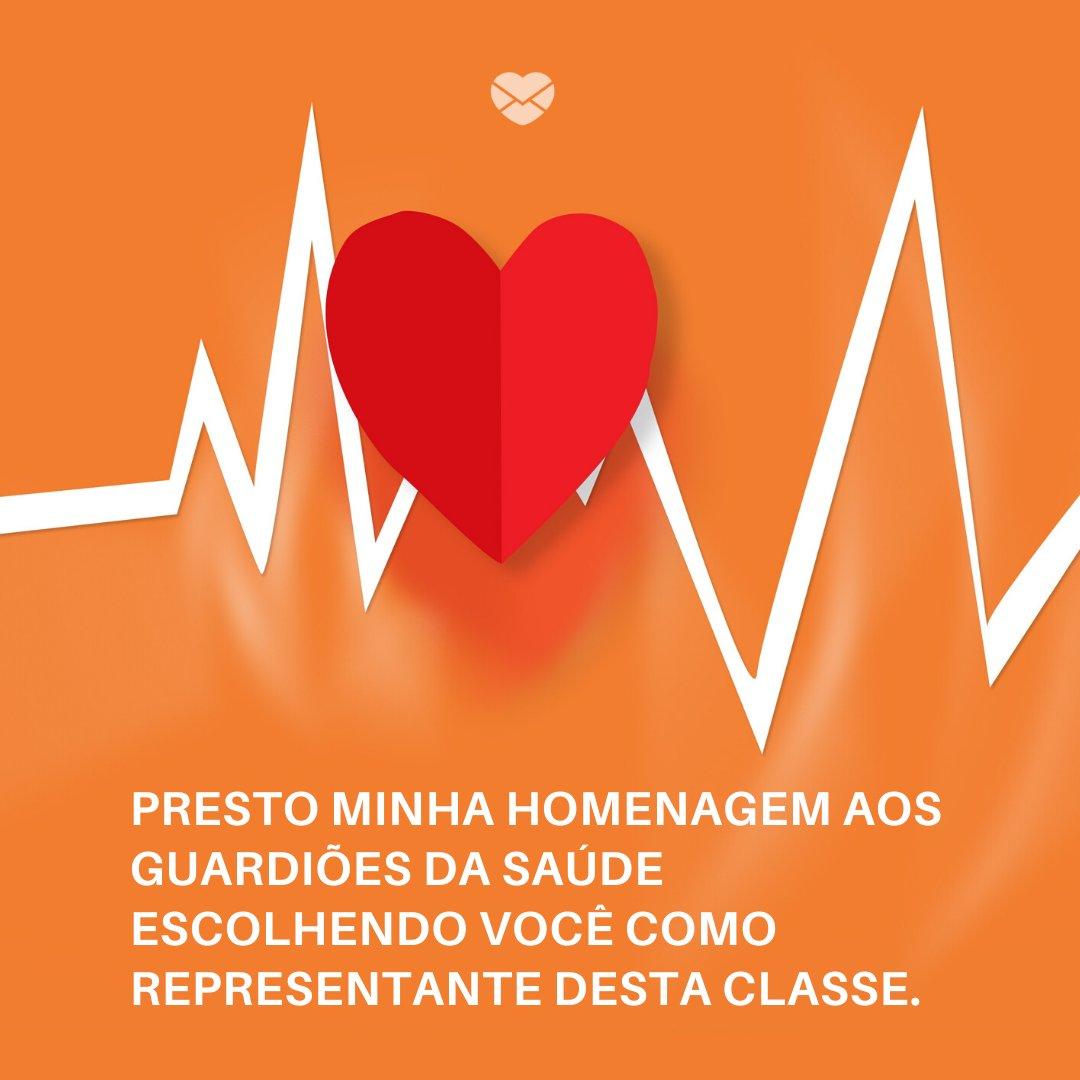 'Presto minha homenagem aos guardiões da saúde escolhendo você como representante desta classe. ' -Mensagens, homenagens e frases para Dia do Médico