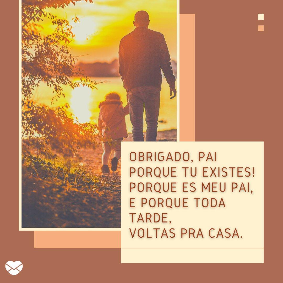 'Obrigado, pai Porque tu existes! Porque és meu pai, E porque toda tarde, voltas pra casa.' - Mensagens de Dia dos Pais II