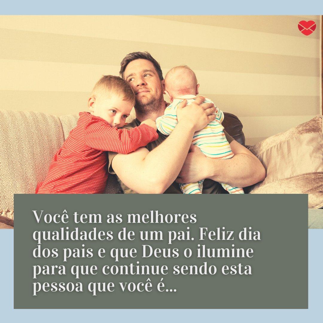 'Você tem as melhores qualidades de um pai. Feliz dia dos pais e que Deus o ilumine para que continue sendo esta pessoa que você é...' - Mensagens de Dia dos Pais II