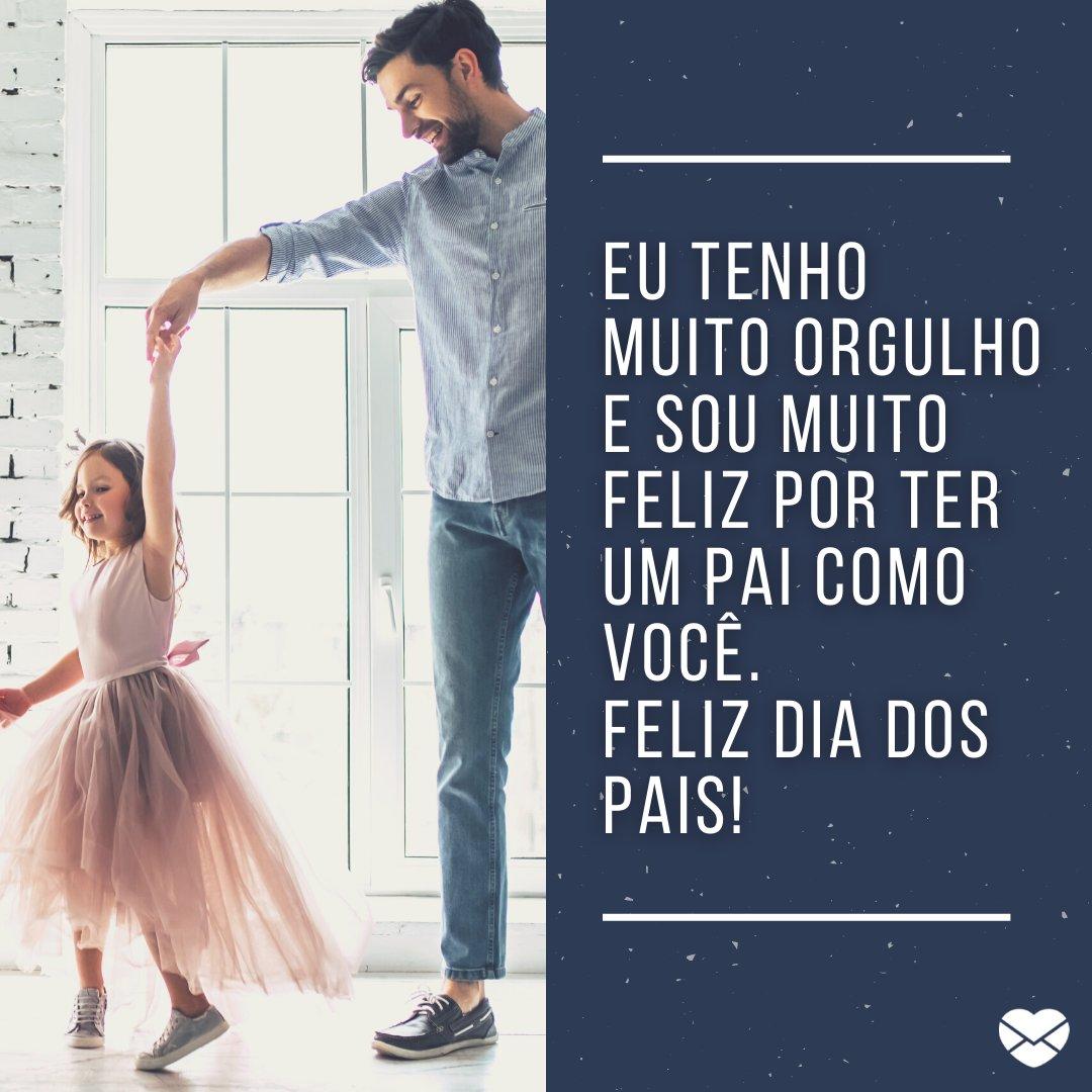 'Eu tenho muito orgulho e sou muito feliz por ter  UM PAI COMO VOCÊ. Feliz Dia Dos Pais!' - Mensagens de Dia dos Pais II