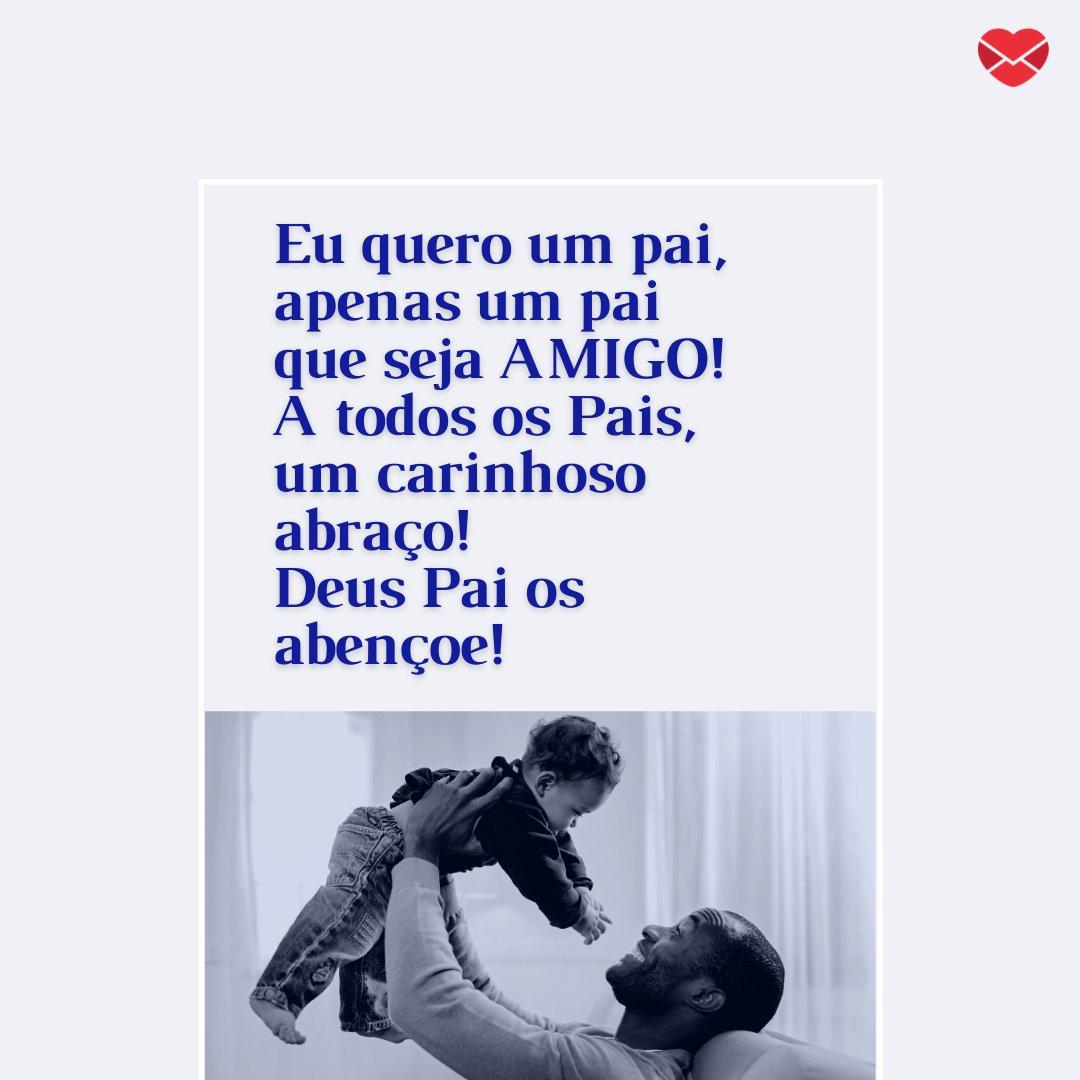 'Eu quero um pai, apenas um pai  que seja AMIGO! A todos os Pais, um carinhoso abraço! Deus Pai os abençoe!' - Mensagens de Dia dos Pais II