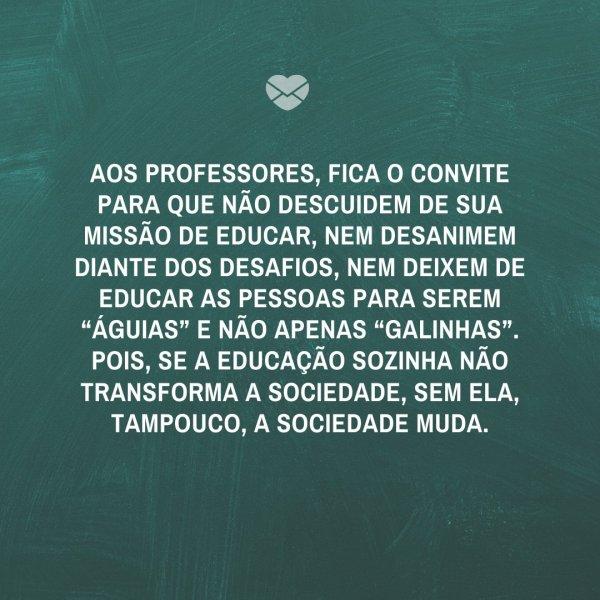 """'Aos professores, fica o convite para que não descuidem de sua missão de educar, nem desanimem diante dos desafios, nem deixem de educar as pessoas para serem """"águias"""" e não apenas """"galinhas"""". Pois, se a educação sozinha não transforma a sociedade, sem ela, tampouco, a sociedade muda.' -Oração e Fra"""