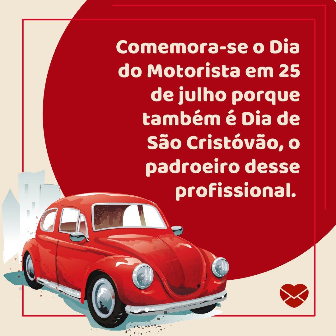 'Comemora-se o Dia do Motorista em 25 de julho porque também é Dia de São Cristóvão, o padroeiro desse profissional. ' - História e mensagens do Dia do Motorista