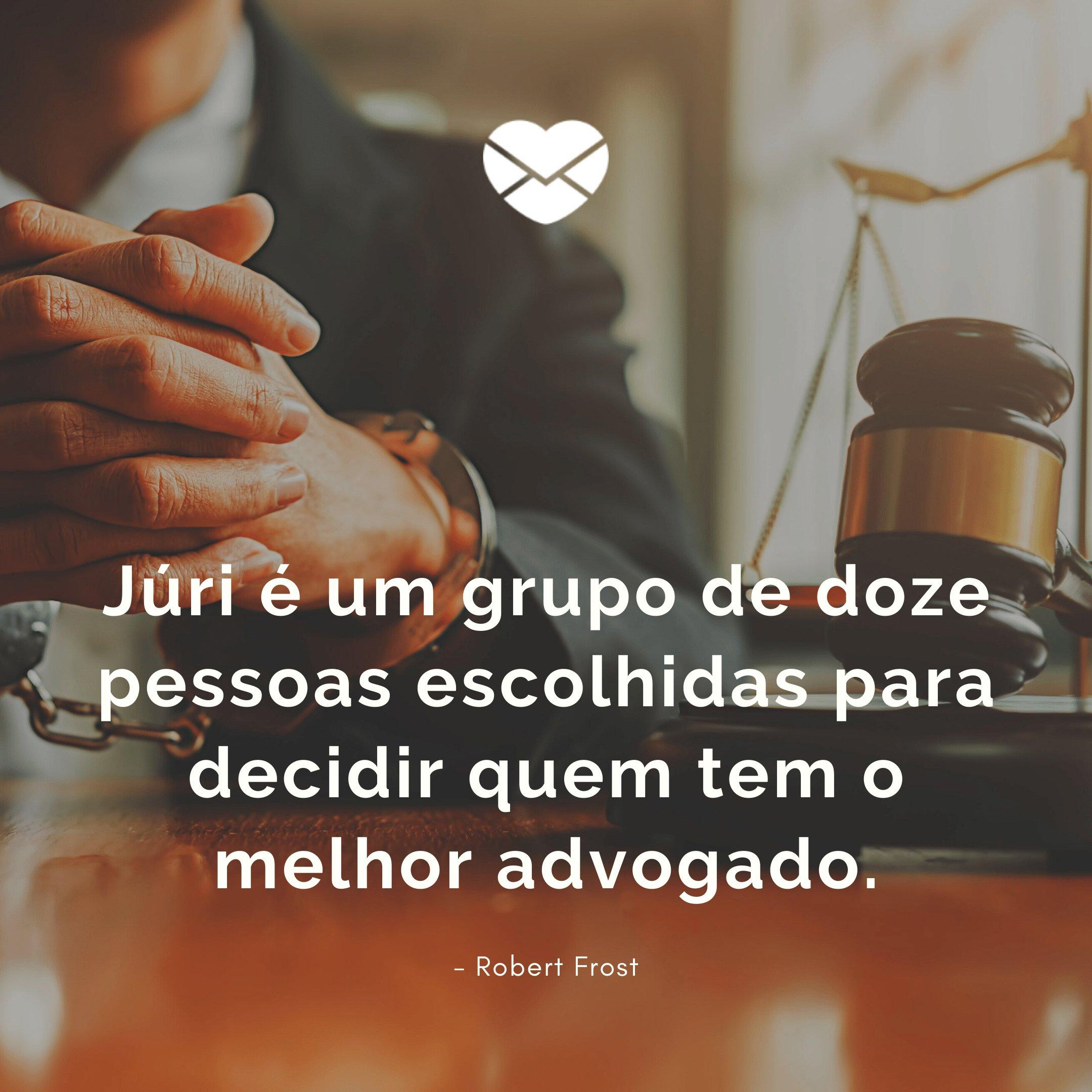 'Júri é um grupo de doze pessoas escolhidas para decidir quem tem o melhor advogado. - Robert Frost' - Homenagem, mensagem e frases para Dia do Advogado
