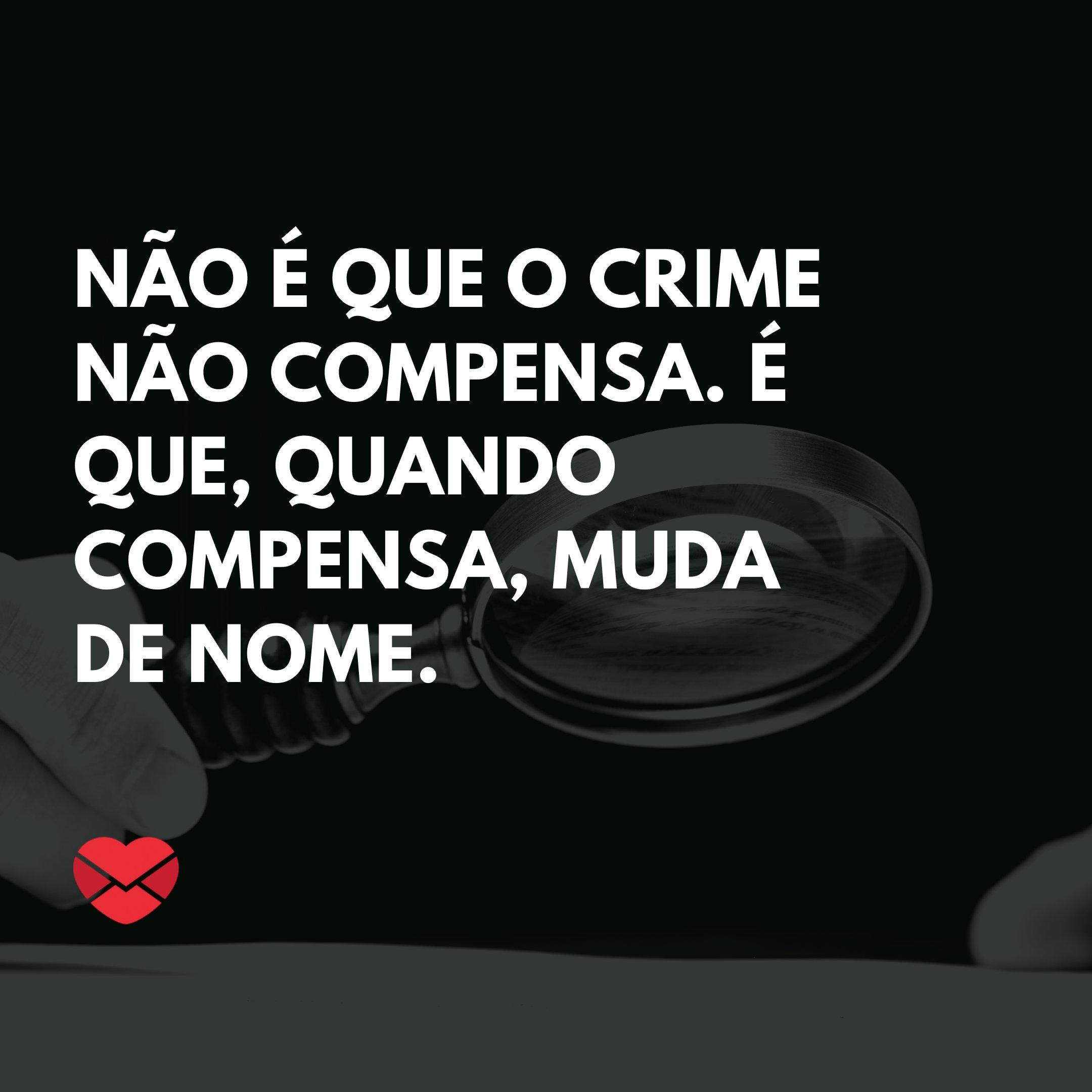 'Não é que o crime não compensa. É que, quando compensa, muda de nome.' - Homenagem, mensagem e frases para Dia do Advogado