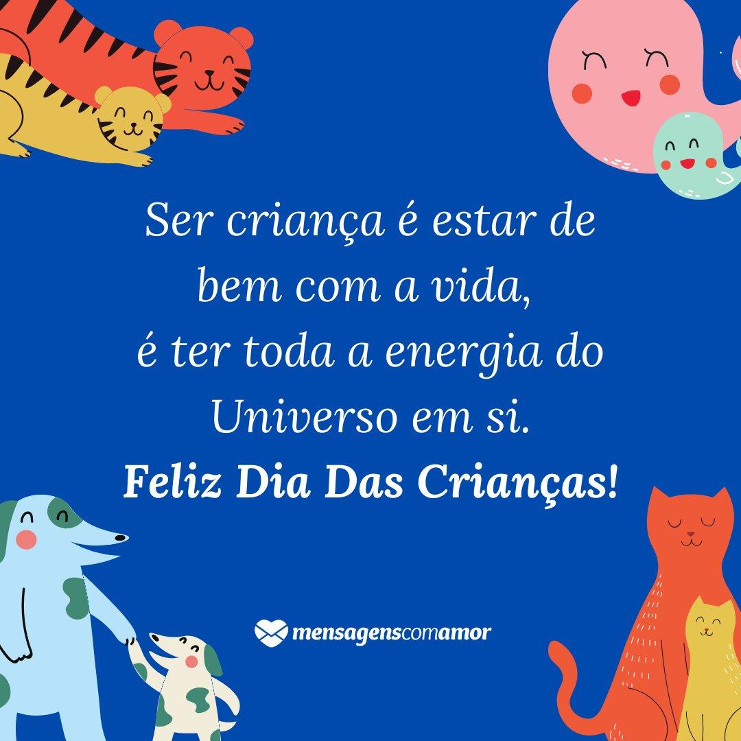 'Ser criança é estar de bem com a vida,  é ter toda a energia do Universo em si. Feliz Dia Das Crianças!' - Homenagem à criança no Dia das Crianças