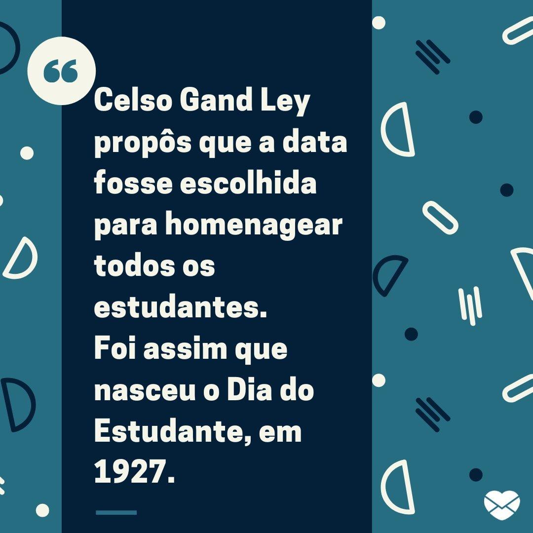 'Celso Gand Ley propôs que a data fosse escolhida para homenagear todos os estudantes. Foi assim que nasceu o Dia do Estudante, em 1927.' - História, mensagens e frases do Dia do Estudante