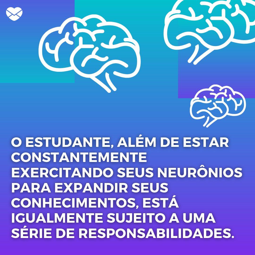 'O estudante, além de estar constantemente exercitando seus neurônios para expandir seus conhecimentos, está igualmente sujeito a uma série de responsabilidades.' - História, mensagens e frases do Dia do Estudante