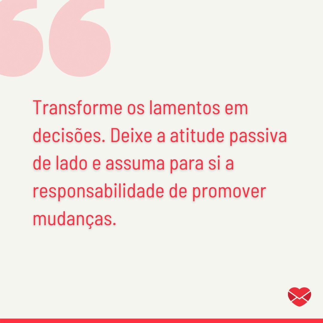 'Transforme os lamentos em decisões. Deixe a atitude passiva de lado e assuma para si a responsabilidade de promover mudanças.' - Mensagens de Otimismo