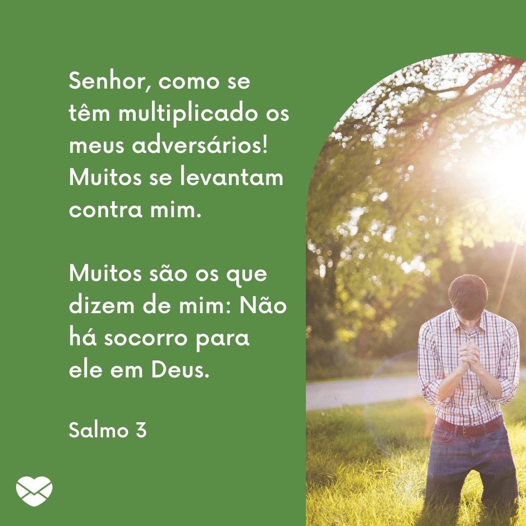 'Senhor, como se têm multiplicado os meus adversários! Muitos se levantam contra mim. Muitos são os que dizem de mim: Não há socorro para ele em Deus.' -  Mensagens de salmos