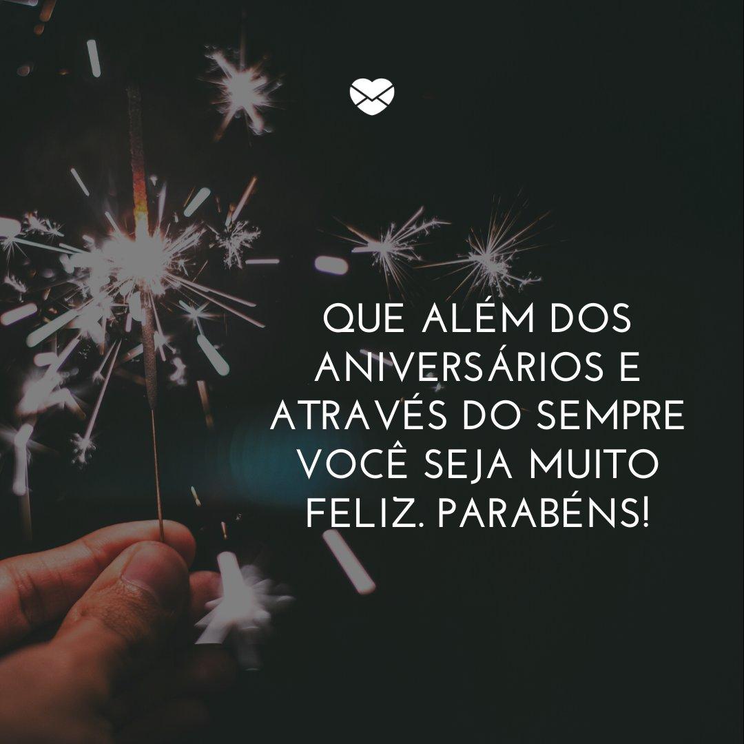 'Que além dos aniversários e através do sempre você seja muito feliz. Parabéns!' -Frases de Aniversário