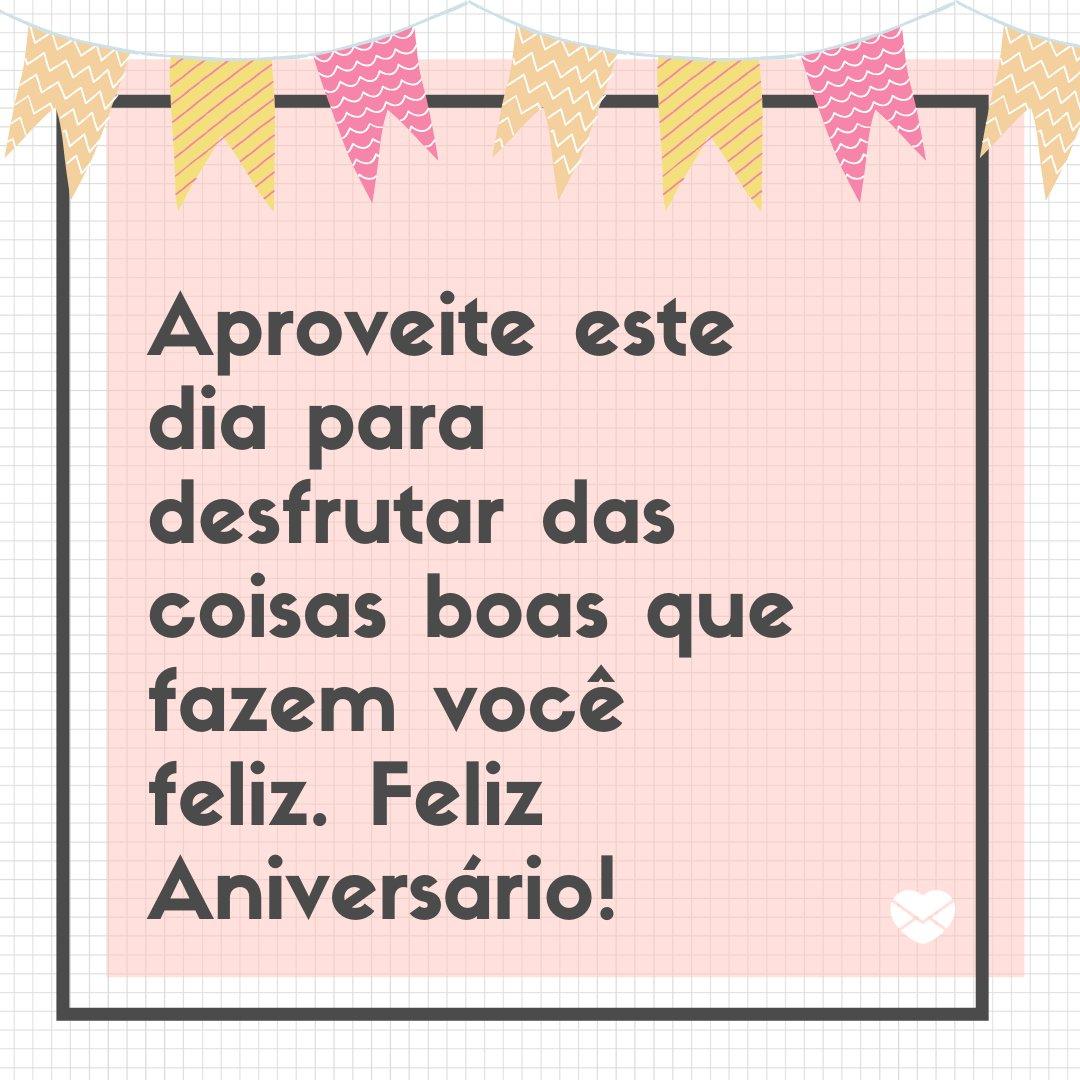 'Aproveite este dia para desfrutar das coisas boas que fazem você feliz. Feliz Aniversário!' -Frases de Aniversário