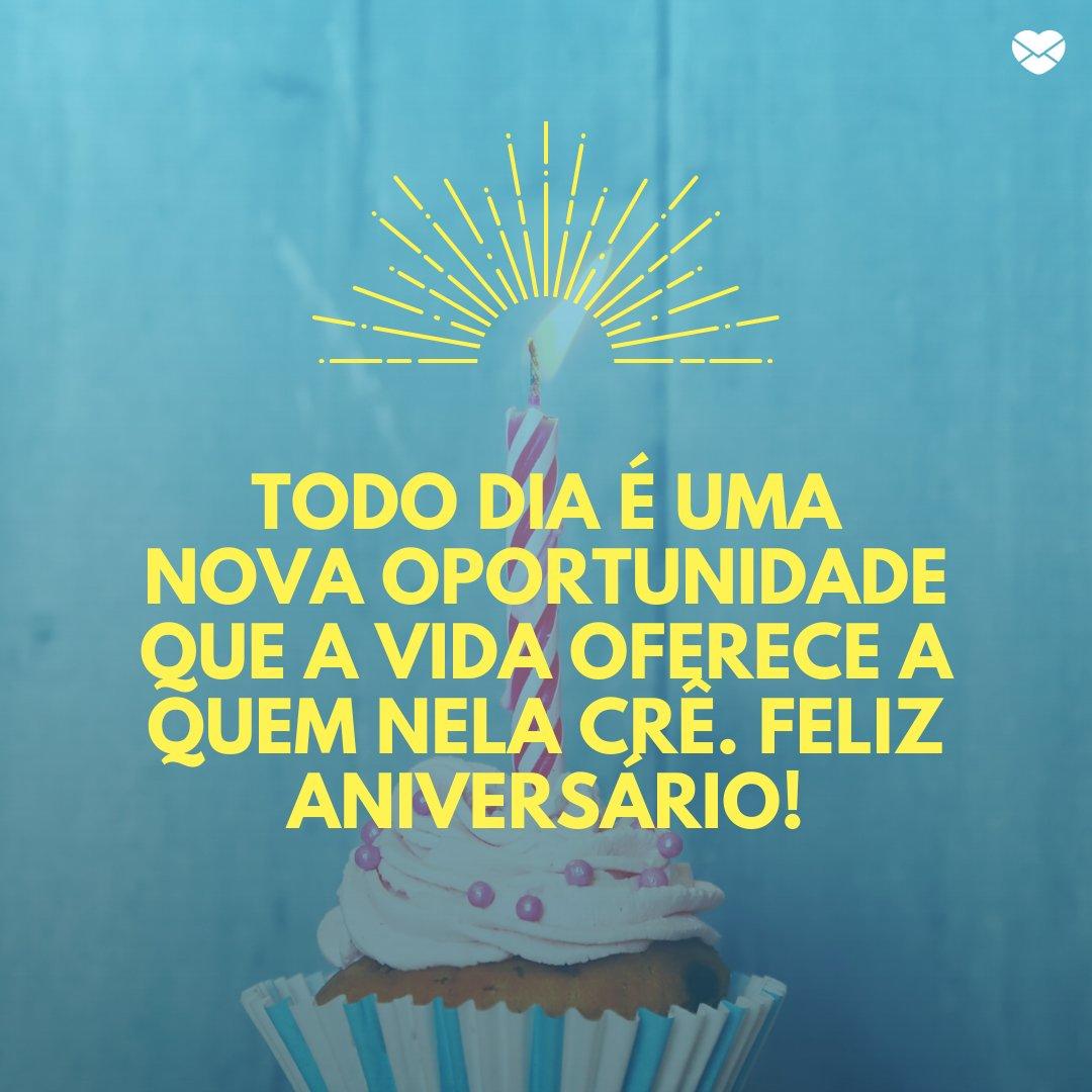 'Todo dia é uma nova oportunidade que a vida oferece a quem nela crê. Feliz Aniversário!' -