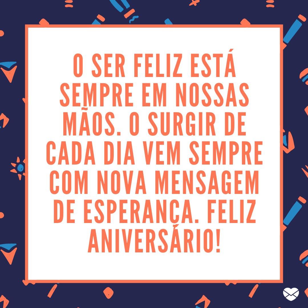 'O ser feliz está sempre em nossas mãos. O surgir de cada dia vem sempre com nova mensagem de esperança. Feliz Aniversário!' -Frases de Aniversário