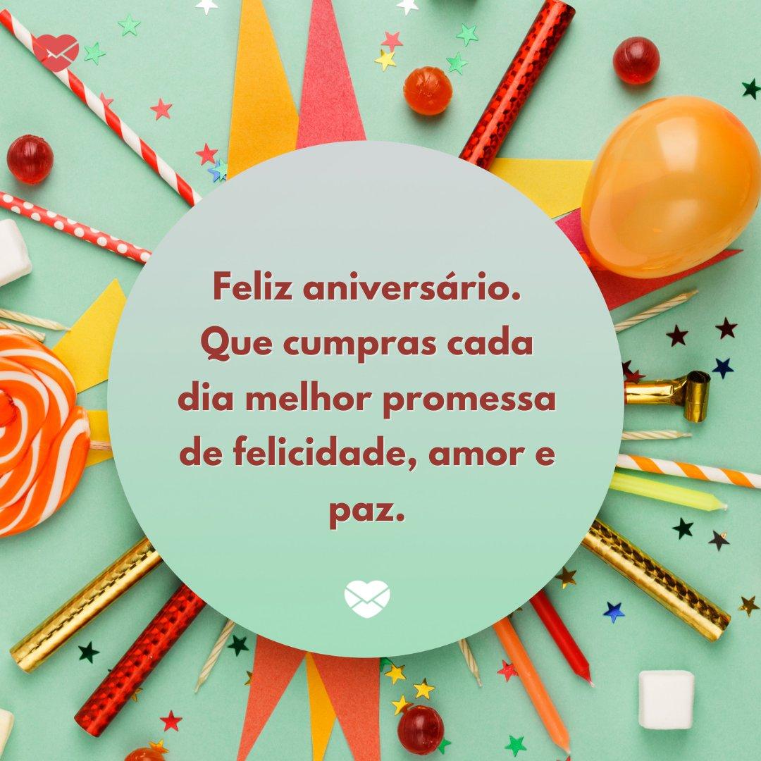 'Feliz aniversário. Que cumpras cada dia melhor promessa de felicidade, amor e paz.' -Frases de Aniversário