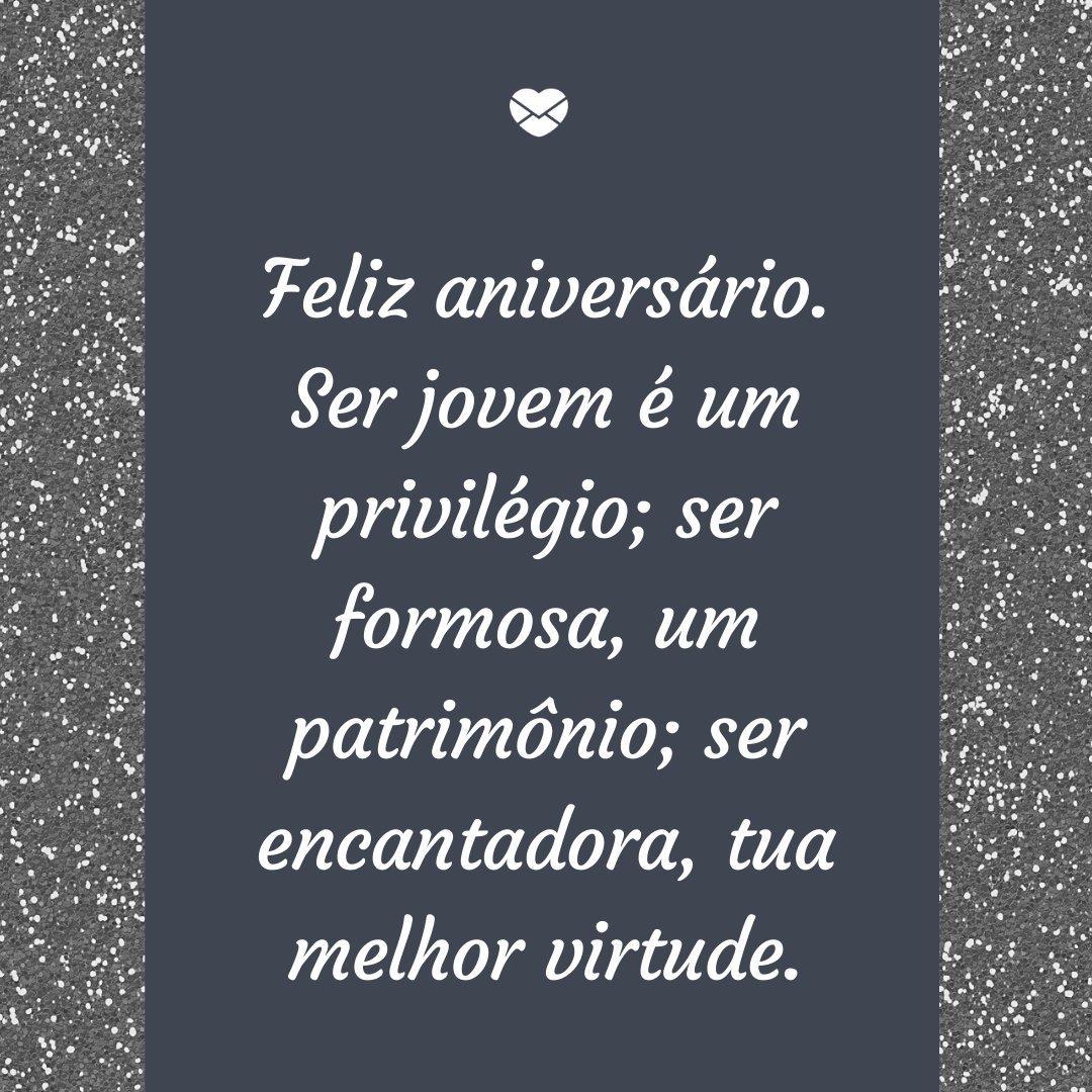 'Feliz aniversário. Ser jovem é um privilégio; ser formosa, um patrimônio; ser encantadora, tua melhor virtude.' -Frases de Aniversário