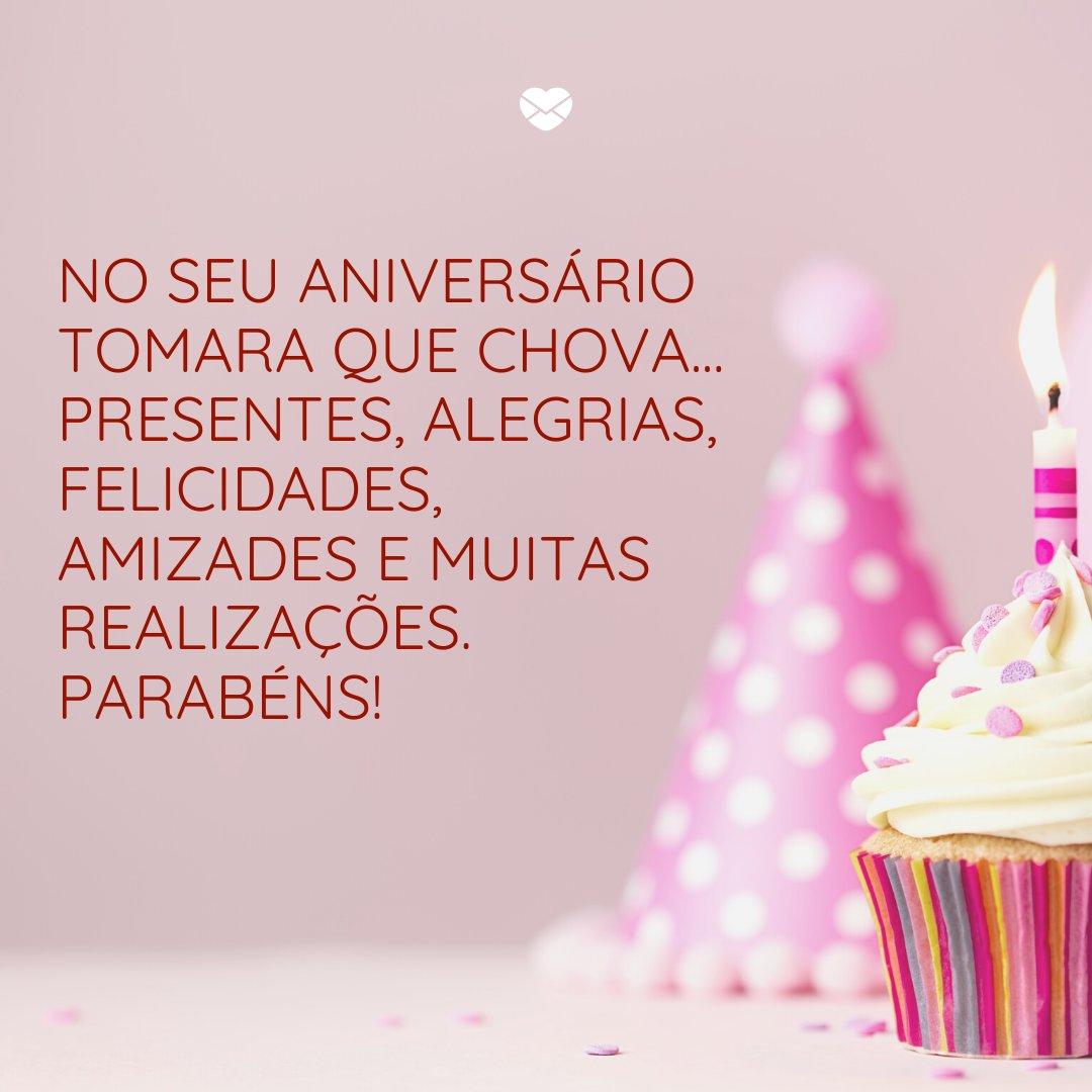 'No seu aniversário tomara que chova... presentes, alegrias, felicidades, amizades e muitas realizações. Parabéns!' -  Frases de Aniversário