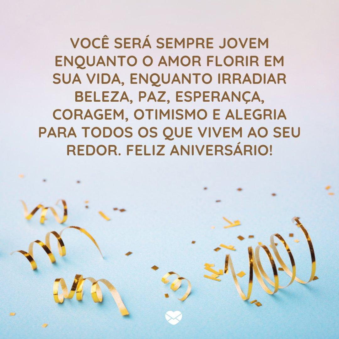 'Você será sempre jovem enquanto o amor florir em sua vida, enquanto irradiar beleza, paz, esperança, coragem, otimismo e alegria para todos os que vivem ao seu redor. Feliz Aniversário!' -  Frases de Aniversário