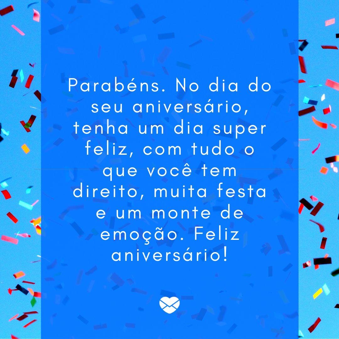 'Parabéns. No dia do seu aniversário, tenha um dia super feliz, com tudo o que você tem direito, muita festa e um monte de emoção. Feliz aniversário!' -Frases de Aniversário