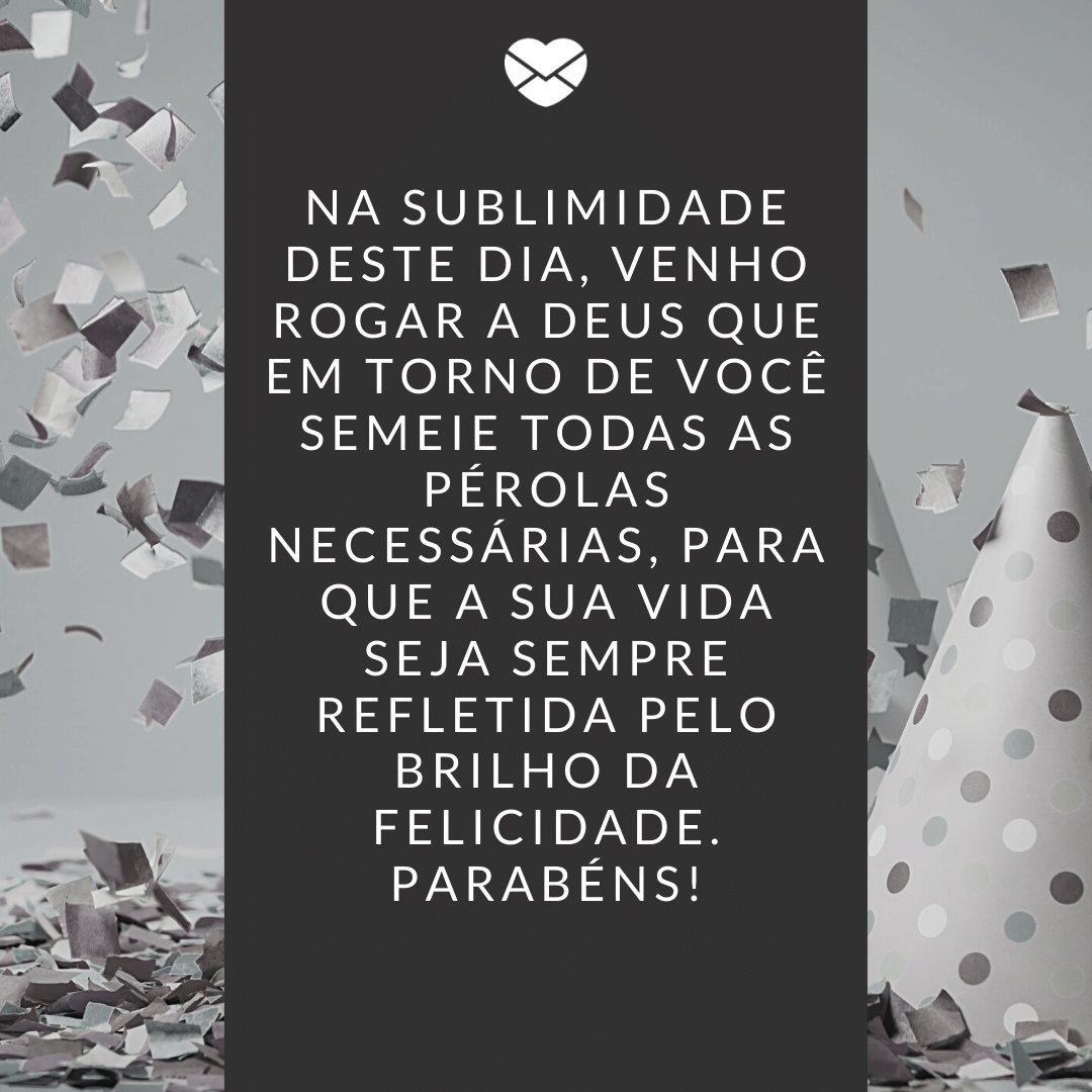'Na sublimidade deste dia, venho rogar a Deus que em torno de você semeie todas as pérolas necessárias, para que a sua vida seja sempre refletida pelo brilho da felicidade. Parabéns!' -  Frases de Aniversário