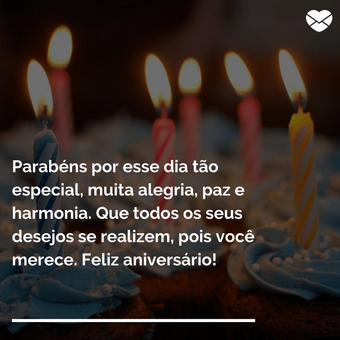 'Parabéns por esse dia tão especial, muita alegria, paz e harmonia. Que todos os seus desejos se realizem, pois você merece. Feliz aniversário!' -  Frases de Aniversário