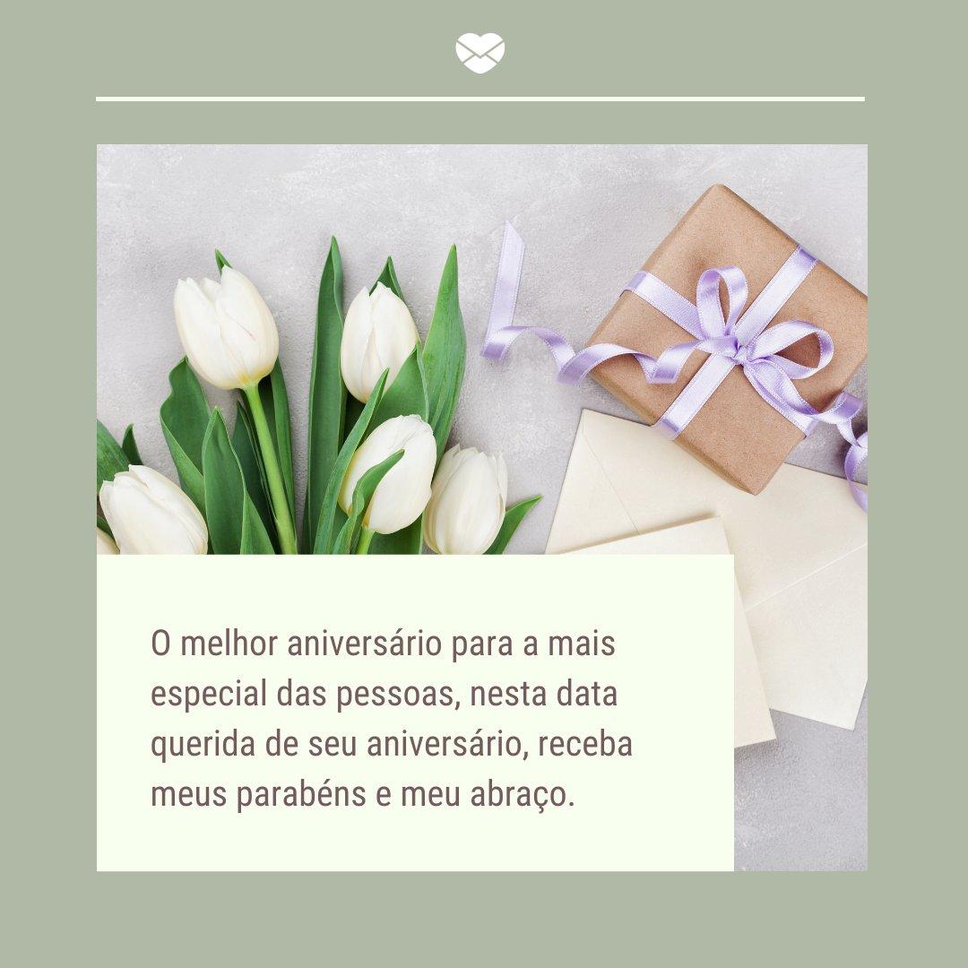 'O melhor aniversário para a mais especial das pessoas, nesta data querida de seu aniversário, receba meus parabéns e meu abraço.' -Frases de Aniversário