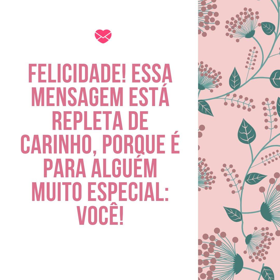 'Felicidade! Essa mensagem está repleta de carinho, porque é para alguém muito especial: Você!' -Frases de Aniversário