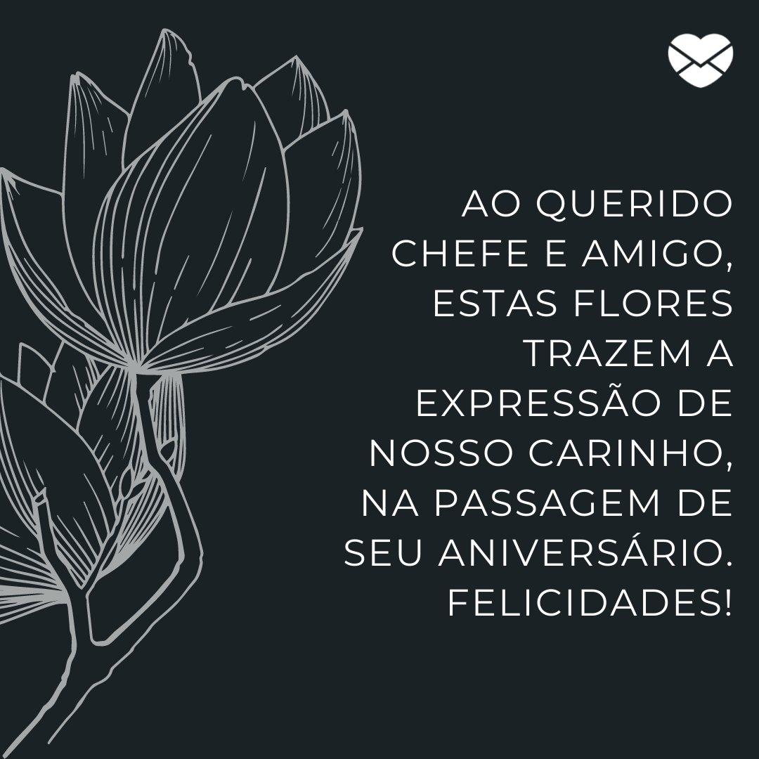 'Ao querido chefe e amigo, estas flores trazem a expressão de nosso carinho, na passagem de seu aniversário. Felicidades!' -  Frases de Aniversário