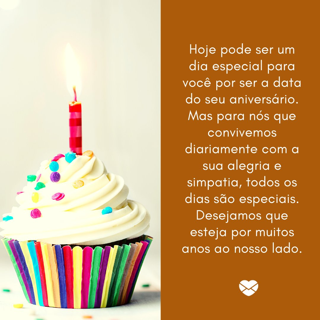 'Hoje pode ser um dia especial para você por ser a data do seu aniversário. Mas para nós que convivemos diariamente com a sua alegria e simpatia, todos os dias são especiais...' -  Frases de Aniversário