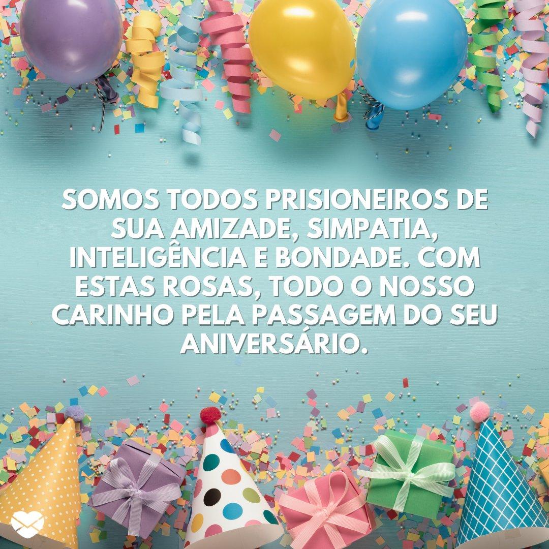 'Somos todos prisioneiros de sua amizade, simpatia, inteligência e bondade. Com estas rosas, todo o nosso carinho pela passagem do seu aniversário.' -  Frases de Aniversário