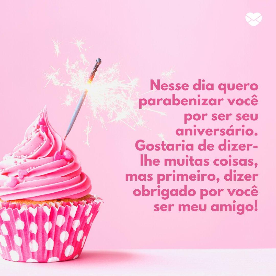 'Nesse dia quero parabenizar você por ser seu aniversário. Gostaria de dizer-lhe muitas coisas, mas primeiro, dizer obrigado por você ser meu amigo!' -