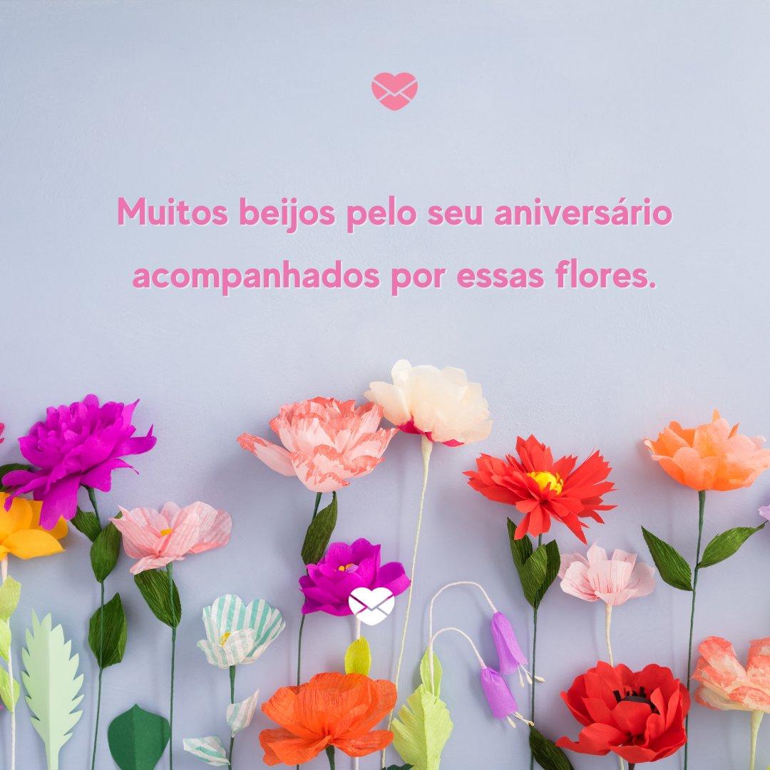 'Muitos beijos pelo seu aniversário acompanhados por essas flores.' -Frases de Aniversário