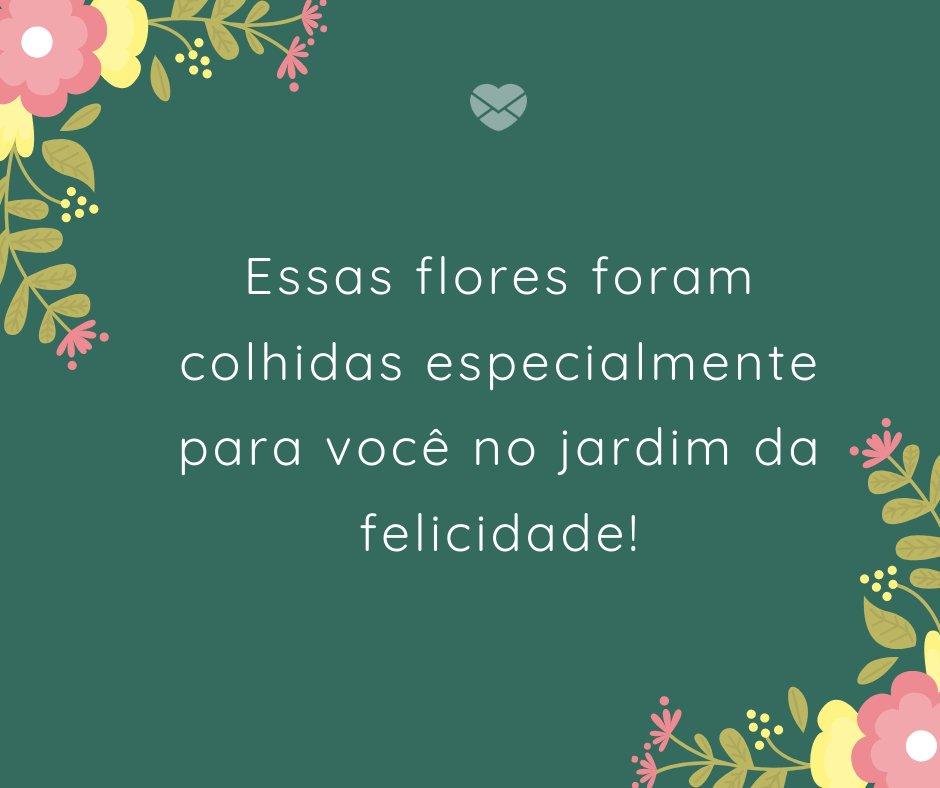 'Essas flores foram colhidas especialmente para você no jardim da felicidade' - Frases de Aniversário