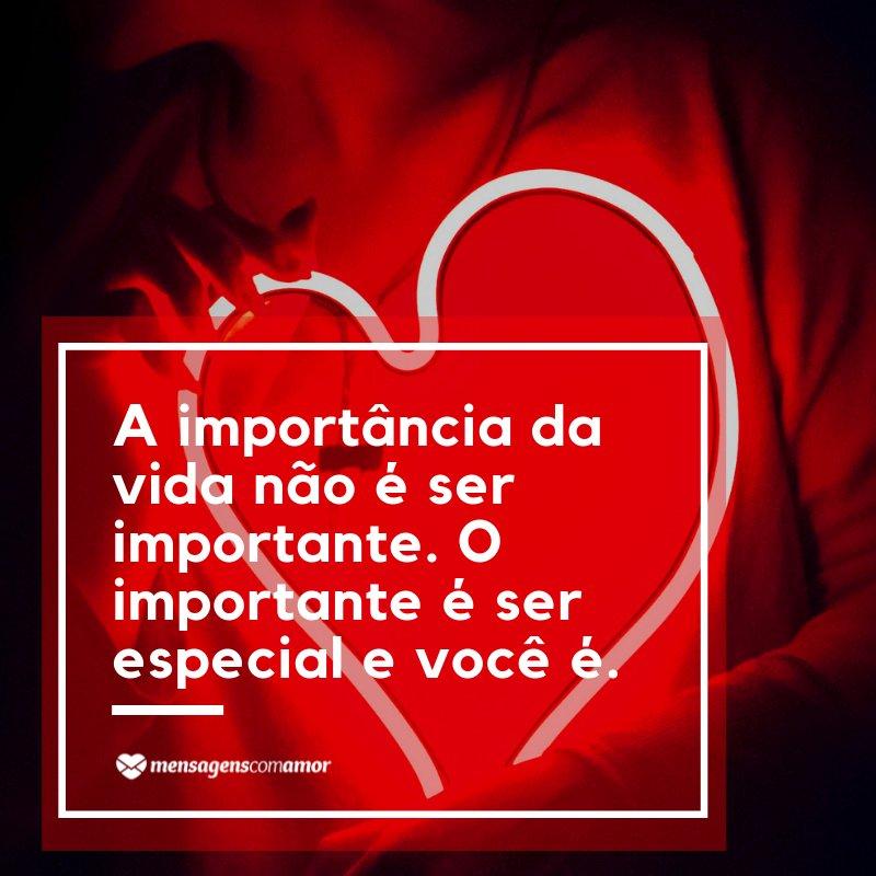 'A importância da vida não é ser importante. O importante é ser especial e você é' - Frases Românticas