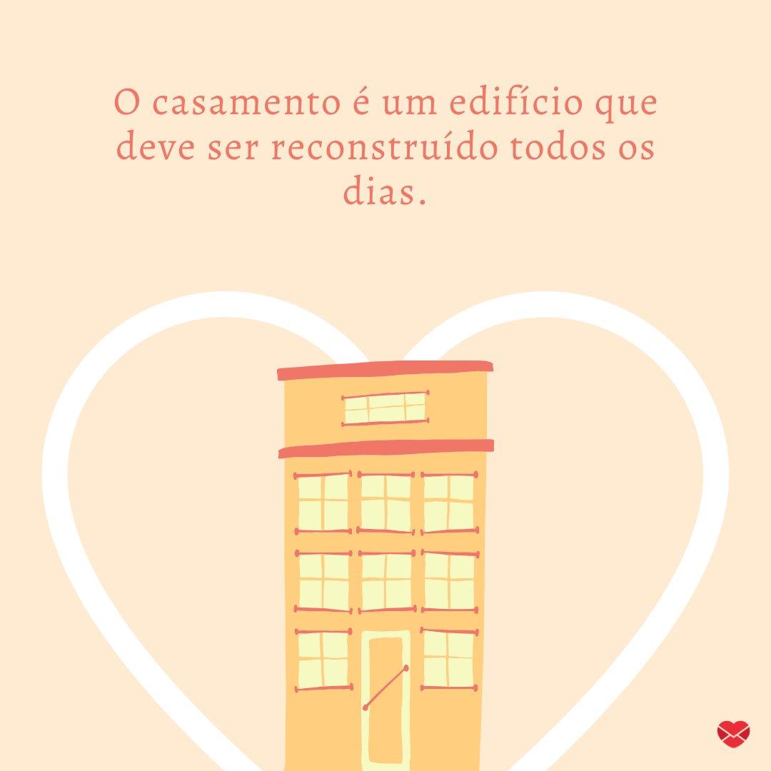 'O casamento é um edifício que deve ser reconstruído todos os dias.' - Frases de Casamento