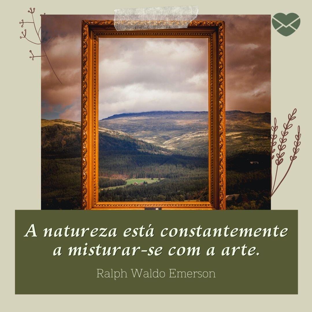 'A natureza está constantemente a misturar-se com a arte.' - Frases sobre Natureza