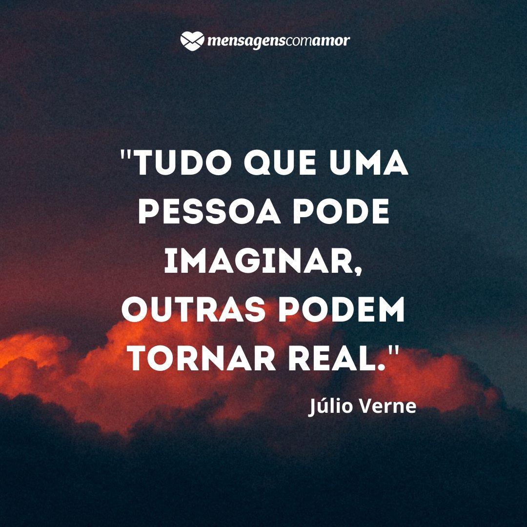 ''Tudo que uma pessoa pode imaginar, outras podem tornar real.'' -  Frases de Conselhos