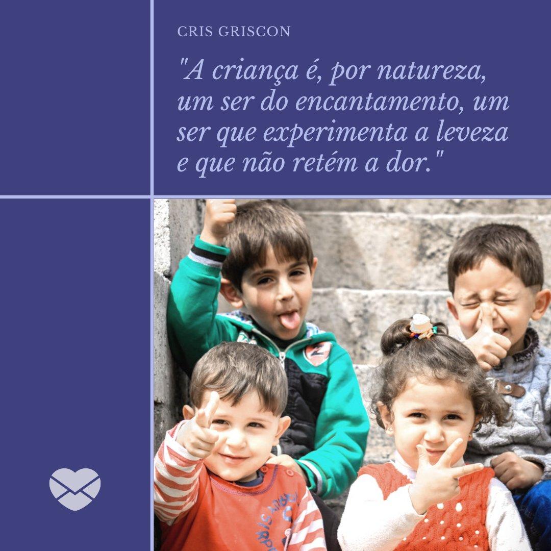 'A criança é, por natureza, um ser do encantamento, um ser que experimenta a leveza e que não retém a dor.' - Frases de Crianças