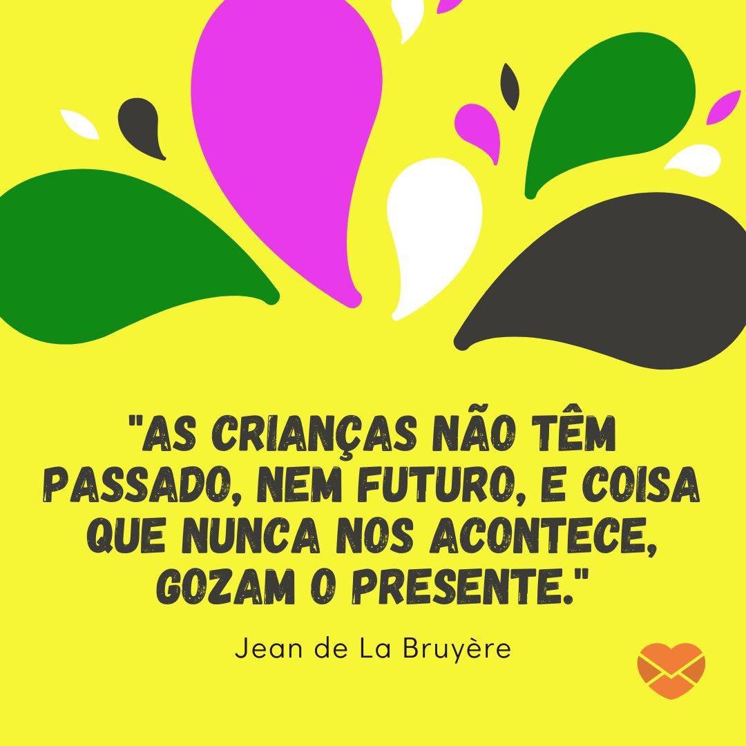 'As crianças não têm passado, nem futuro, e coisa que nunca nos acontece, gozam o presente. - Jean de La Bruyère' - Frases de Crianças