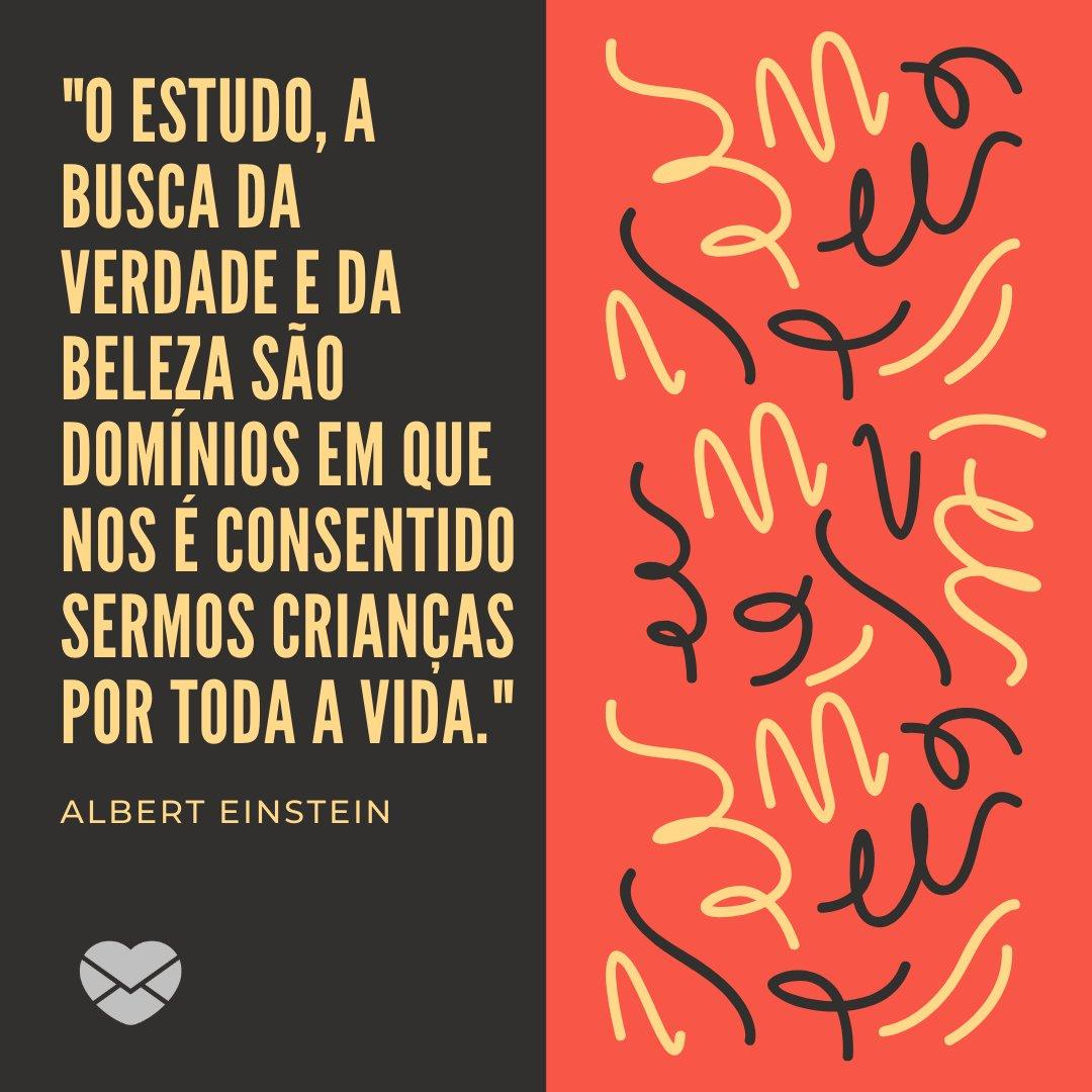 'O estudo, a busca da verdade e da beleza são domínios em que nos é consentido sermos crianças por toda a vida. - Albert Einstein' - Frases de Crianças